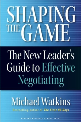 Shaping the Game: The New Leader's Guide to Effective Negotiating - Watkins, Michael