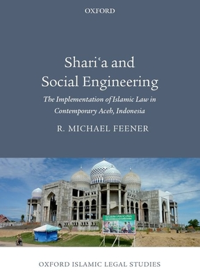 Shari'a and Social Engineering: The Implementation of Islamic Law in Contemporary Aceh, Indonesia - Feener, R. Michael
