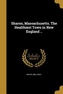 Sharon, Massachusetts. the Healthiest Town in New England .. - Wickes, W[illam] B (Creator)
