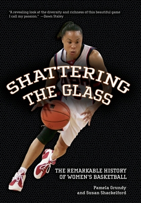 Shattering the Glass: The Remarkable History of Women's Basketball - Grundy, Pamela, and Shackelford, Susan