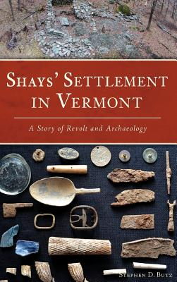 Shays' Settlement in Vermont: A Story of Revolt and Archaeology - Butz, Stephen D