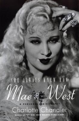 She Always Knew How: Mae West: A Personal Biography - Chandler, Charlotte