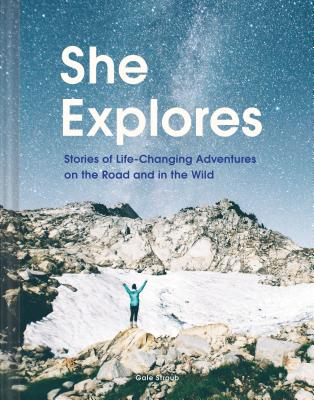 She Explores: Stories of Life-Changing Adventures on the Road and in the Wild (Solo Travel Guides, Travel Essays, Women Hiking Books) - Straub, Gale