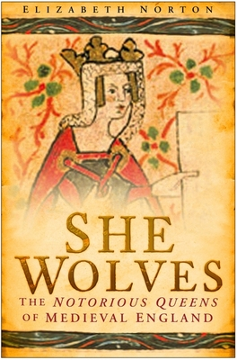 She Wolves: The Notorious Queens of Medieval England - Norton, Elizabeth