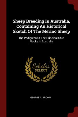 Sheep Breeding in Australia, Containing an Historical Sketch of the Merino Sheep: The Pedigrees of the Principal Stud Flocks in Australia - Brown, George A