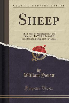 Sheep: Their Breeds, Management, and Diseases; To Which Is Added the Mountain Shepherd's Manual (Classic Reprint) - Youatt, William