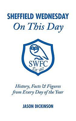 Sheffield Wednesday on This Day: History, Facts and Figures from Every Day of the Year - Dickinson, Jason