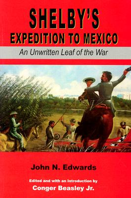 Shelby's Expedition to Mexico: An Unwritten Leaf of the War (C) - Edwards, John N, and Beasley, Conger, Jr. (Editor)