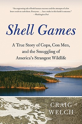 Shell Games: A True Story of Cops, Con Men, and the Smuggling of America's Strangest Wildlife - Welch, Craig