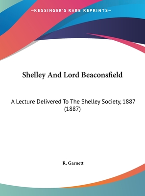 Shelley and Lord Beaconsfield: A Lecture Delivered to the Shelley Society, 1887 (1887) - Garnett, R