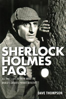 Sherlock Holmes FAQ: Everything Left to Know About the World's Greatest Private Detective - Thompson, Dave