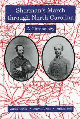 Sherman's March Through North Carolina: A Chronology - Angley, Wilson, and Cross, Jerry L, and Hill, Michael