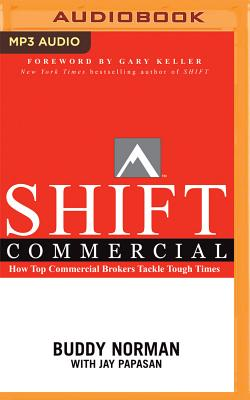 Shift Commercial: How Top Commercial Brokers Tackle Tough Times - Norman, Buddy, and Papasan, Jay, and Keller, Gary (Foreword by)
