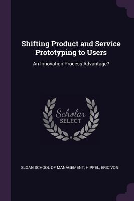 Shifting Product and Service Prototyping to Users: An Innovation Process Advantage? - Sloan School of Management (Creator), and Hippel, Eric Von