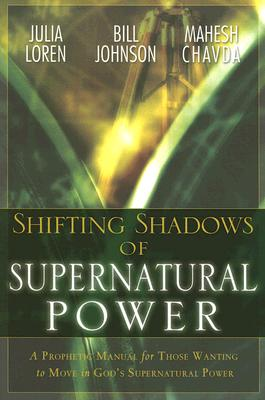 Shifting Shadows of Supernatural Power: A Prophetic Manual for Those Wanting to Move in God's Supernatural Power - Loren, Julia C, and Johnson, Bill, and Chavda, Mahesh