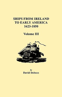 Ships from Ireland to Early America, 1623-1850. Volume III - Dobson, David