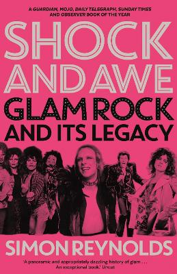 Shock and Awe: Glam Rock and Its Legacy, from the Seventies to the Twenty-First Century - Reynolds, Simon