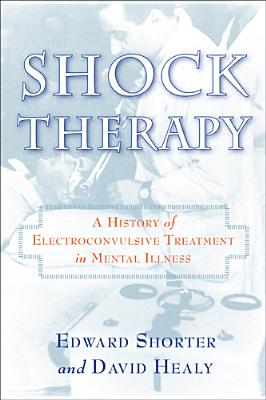 Shock Therapy: A History of Electroconvulsive Treatment in Mental Illness - Shorter, Edward, and Healy, David