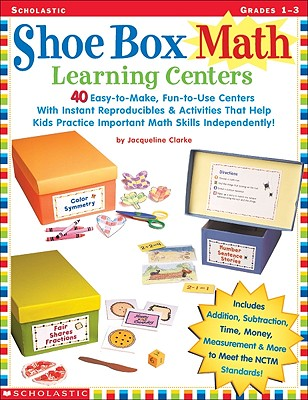 Shoe Box Math Learning Centers: 40 Easy-To-Make, Fun-To-Use Centers with Instant Reproducibles and Activities That Help Kids Practice Important Math Skills Independently! - Clarke, Jacqueline