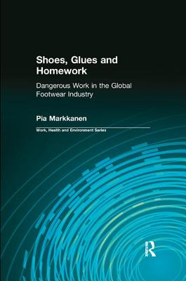 Shoes, Glues and Homework: Dangerous Work in the Global Footwear Industry - Markkanen, Pia, and Levenstein, Charles, and Forrant, Robert