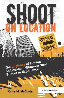 Shoot on Location: The Logistics of Filming on Location, Whatever Your Budget or Experience - McCurdy, Kathy