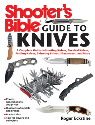 Shooter's Bible Guide to Knives: A Complete Guide to Hunting Knives, Survival Knives, Folding Knives, Skinning Knives, Sharpeners, and More - Eckstine, Roger