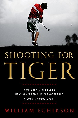 Shooting for Tiger: How Golf's Obsessed New Generation Is Transforming a Country Club Sport - Echikson, William