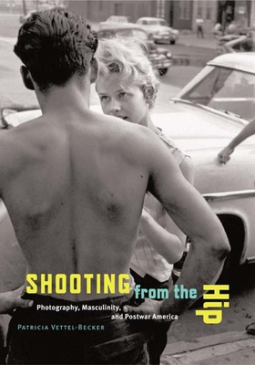 Shooting from the Hip: Photography, Masculinity, and Postwar America - Vettel-Becker, Patricia