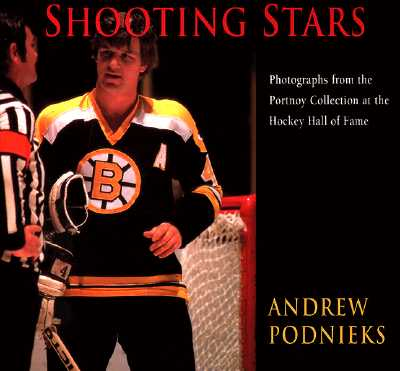 Shooting Stars: Photographs from the Portnoy Collection at the Hockey Hall of Fame - Podnieks, Andrew