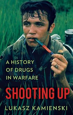 Shooting Up: A History of Drugs in Warfare - Kamienski, Lukasz