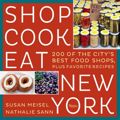 Shop Cook Eat New York: 200 of the City's Best Food Shops, Plus Favorite Recipes - Miesel, Susan, and Sann, Nathalie