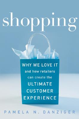 Shopping: Why We Love It and How Retailers Can Create the Ultimate Customer Experience - Danziger, Pamela N