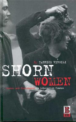 Shorn Women: Gender and Punishment in Liberation France - Virgili, Fabrice, and Flower, John A (Translated by)