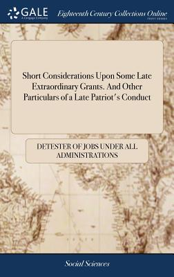 Short Considerations Upon Some Late Extraordinary Grants. and Other Particulars of a Late Patriot's Conduct - Detester of Jobs Under All Administratio