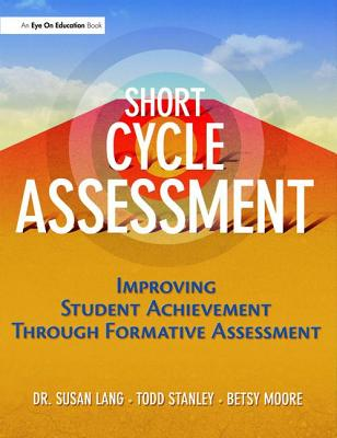Short Cycle Assessment: Improving Student Achievement Through Formative Assessment - Lang, Susan