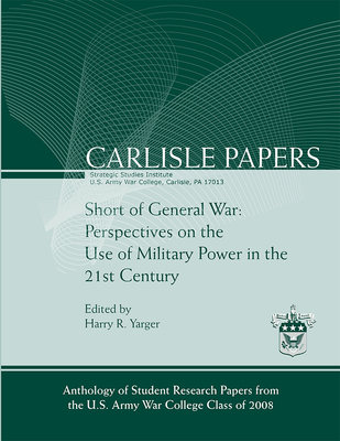 Short of General War: Perspectives on the Use of Military Power in the 21st Century - Dr. Harry R Yarger (Editor)