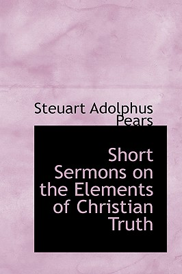 Short Sermons on the Elements of Christian Truth - Pears, Steuart Adolphus