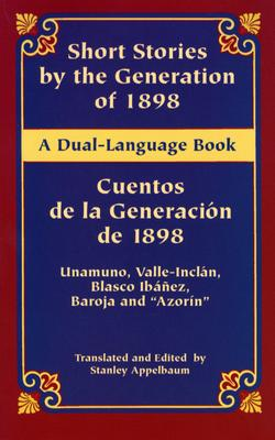 Short Stories by the Generation of 1898/Cuentos de La Generacion de 1898 - De Unamuno, Miguel, and Del Valle-Inclan, Ramon, and Ibanez, Vicente Blasco