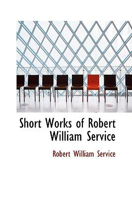 Short Works of Robert William Service - Service, Robert William