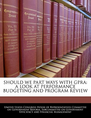 Should We Part Ways with Gpra: A Look at Performance Budgeting and Program Review - United States Congress House of Represen (Creator)