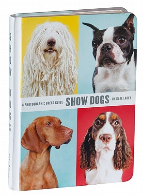 Show Dogs: A Photographic Breed Guide - Lacey, Kate (Photographer), and Wakefield, Stacy (Editor)