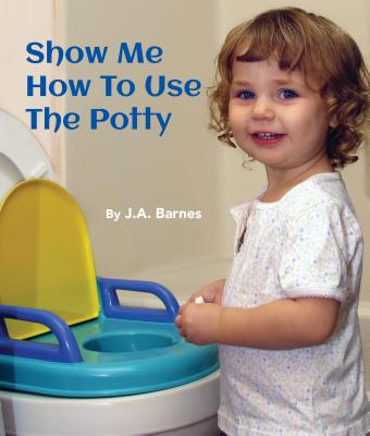 Show Me How to Use the Potty - Barnes, J A