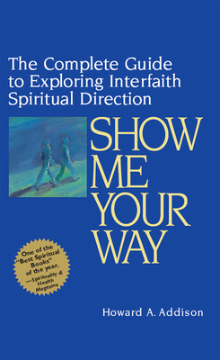 Show Me Your Way: The Complete Guide to Exploring Interfaith Spiritual Direction - Addison, Howard A, Rabbi