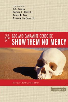 Show Them No Mercy: 4 Views on God and Canaanite Genocide - Gundry, Stanley N (Editor), and Cowles, C S, and Merrill, Eugene H, Ph.D. (Contributions by)