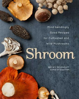 Shroom: Mind-Bendingly Good Recipes for Cultivated and Wild Mushrooms - Selengut, Becky