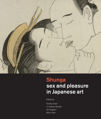 Shunga: Sex and Pleasure in Japanese Art - Clark, Timothy (Editor), and Gerstle, C Andrew (Editor), and Ishigami, Aki (Editor)
