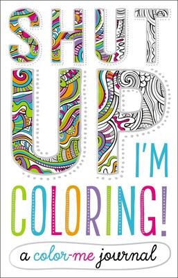 Shut Up, I'm Coloring!: A Color Me Journal - Make Believe Ideas Ltd