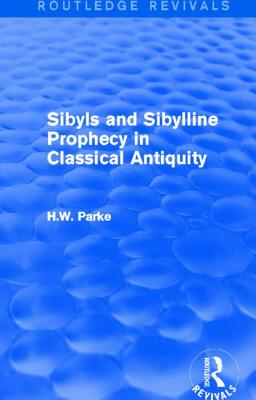 Sibyls and Sibylline Prophecy in Classical Antiquity (Routledge Revivals) - Parke, H W