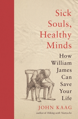 Sick Souls, Healthy Minds: How William James Can Save Your Life - Kaag, John