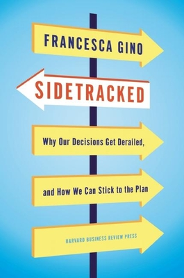 Sidetracked: Why Our Decisions Get Derailed, and How We Can Stick to the Plan - Gino, Francesca